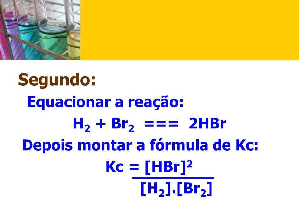 Segundo: Equacionar a reação: Kc = [HBr]2 [H2].[Br2] H2 + Br2 === 2HBr